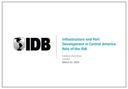 Infrastructure and Port Development in Central America: Role of the IDB Esteban Diez Roux London March 5 th 2014.