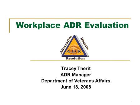 1 Workplace ADR Evaluation Tracey Therit ADR Manager Department of Veterans Affairs June 18, 2008.