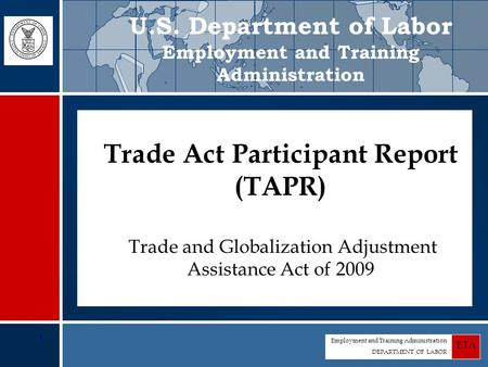 Employment and Training Administration DEPARTMENT OF LABOR ETA 1 Trade Act Participant Report (TAPR) Trade Act Participant Report (TAPR) Trade and Globalization.