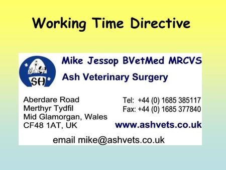 Working Time Directive. Perhaps an odd choice to be leading this discussion. I am a small animal practitioner Self-employed employer and can therefore.