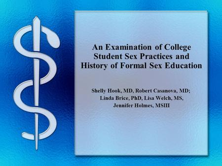 An Examination of College Student Sex Practices and History of Formal Sex Education Shelly Hook, MD, Robert Casanova, MD; Linda Brice, PhD, Lisa Welch,