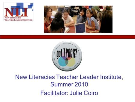 New Literacies Teacher Leader Institute, Summer 2010 Facilitator: Julie Coiro.