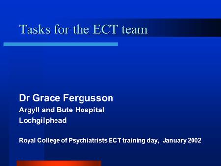 Tasks for the ECT team Dr Grace Fergusson Argyll and Bute Hospital Lochgilphead Royal College of Psychiatrists ECT training day, January 2002.