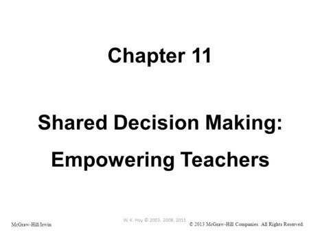 Chapter 11 Shared Decision Making: Empowering Teachers W. K. Hoy © 2003, 2008, 2011 McGraw-Hill/Irwin © 2013 McGraw-Hill Companies. All Rights Reserved.