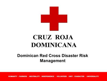 HUMANITY - FAIRNESS - NEUTRALITY - INDEPENDENCE - VOLUNTEER – UNIT - CHARACTER - UNIVERSALITY Dominican Red Cross Disaster Risk Management.