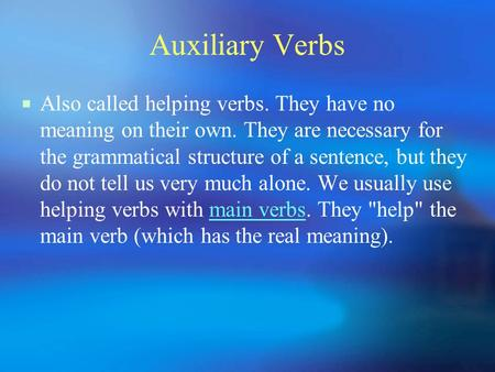 Auxiliary Verbs  Also called helping verbs. They have no meaning on their own. They are necessary for the grammatical structure of a sentence, but they.