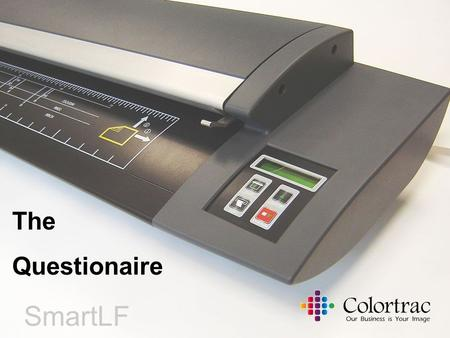 SmartLF Cx The Questionaire. Colortrac Distributor Conference Cambridge 2005 WIN CASH PRIZES worth £500 1 st prize £250 2 nd prize £150 3 rd prize £100.