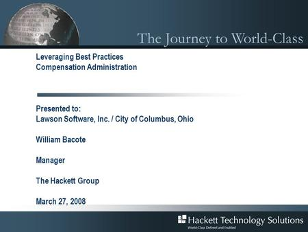 The Journey to World-Class Leveraging Best Practices Compensation Administration Presented to: Lawson Software, Inc. / City of Columbus, Ohio William Bacote.