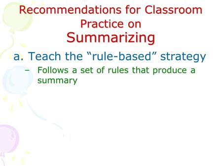 "Recommendations for Classroom Practice on Summarizing a.Teach the ""rule-based"" strategy –Follows a set of rules that produce a summary."