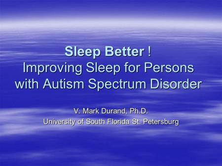 Sleep Better ! Improving Sleep for Persons with Autism Spectrum Disorder V. Mark Durand, Ph.D. University of South Florida St. Petersburg.
