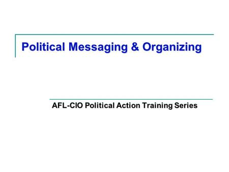 Political Messaging & Organizing AFL-CIO Political Action Training Series.