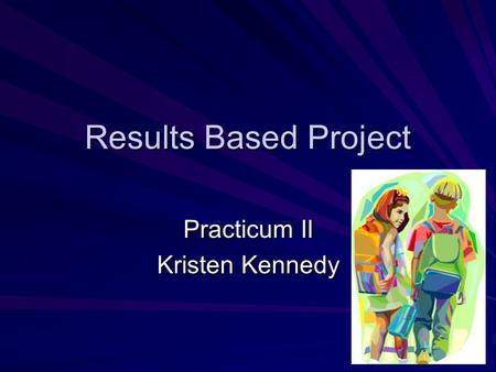 Results Based Project Practicum II Kristen Kennedy.