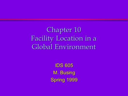 Chapter 10 Facility Location in a Global Environment IDS 605 M. Busing Spring 1999.