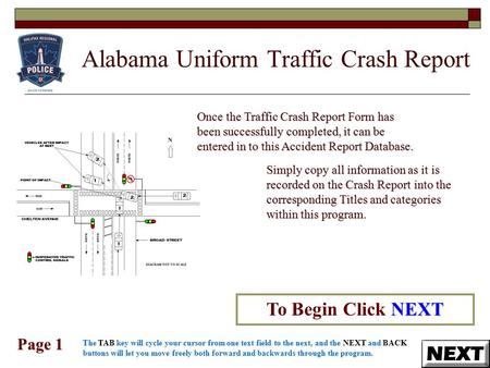 Alabama Uniform Traffic Crash Report Page 1 NEXT To Begin Click NEXT Once the Traffic Crash Report Form has been successfully completed, it can be entered.