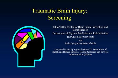 Traumatic Brain Injury: Screening Ohio Valley Center for Brain Injury Prevention and Rehabilitation Department of Physical Medicine and Rehabilitation.