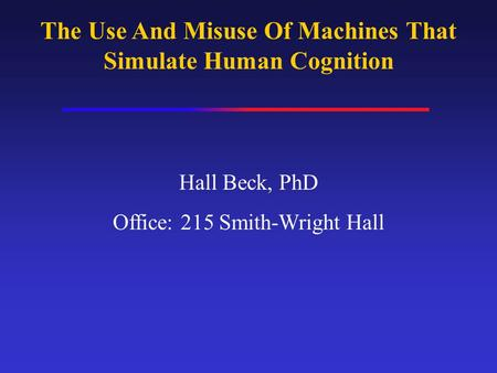 The Use And Misuse Of Machines That Simulate Human Cognition Hall Beck, PhD Office: 215 Smith-Wright Hall.
