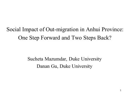 1 Social Impact of Out-migration in Anhui Province: One Step Forward and Two Steps Back? Sucheta Mazumdar, Duke University Danan Gu, Duke University.