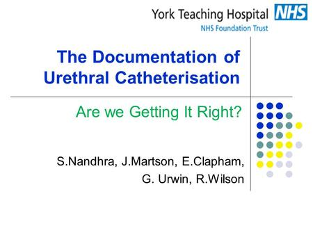 The Documentation of Urethral Catheterisation S.Nandhra, J.Martson, E.Clapham, G. Urwin, R.Wilson Are we Getting It Right?