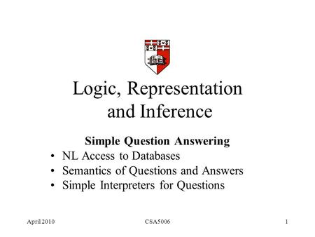 April 2010CSA50061 Logic, Representation and Inference Simple Question Answering NL Access to Databases Semantics of Questions and Answers Simple Interpreters.