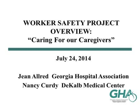 "WORKER SAFETY PROJECT OVERVIEW: ""Caring For our Caregivers"" July 24, 2014 Jean Allred Georgia Hospital Association Nancy Curdy DeKalb Medical Center."