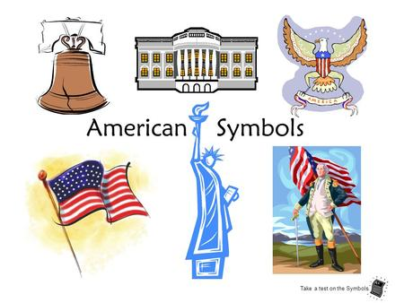 American Symbols Take a test on the Symbols.