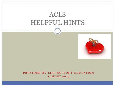 PROVIDED BY LIFE SUPPORT EDUCATION AUGUST 2013 ACLS HELPFUL HINTS.