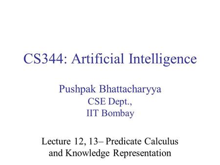 CS344: Artificial Intelligence Pushpak Bhattacharyya CSE Dept., IIT Bombay Lecture 12, 13– Predicate Calculus and Knowledge Representation.
