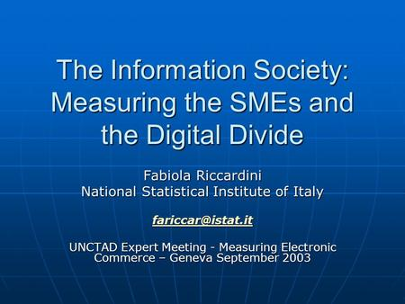 The Information Society: Measuring the SMEs and the Digital Divide Fabiola Riccardini National Statistical Institute of Italy UNCTAD.