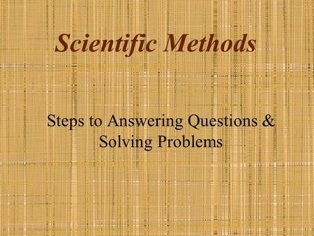 Scientific Methods Steps to Answering Questions & Solving Problems.