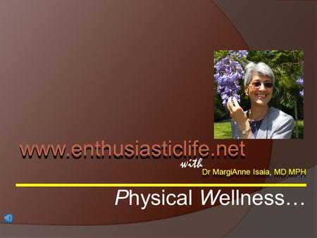 Dr MargiAnne Isaia, MD MPH with www.enthusiasticlife.net Physical Wellness…