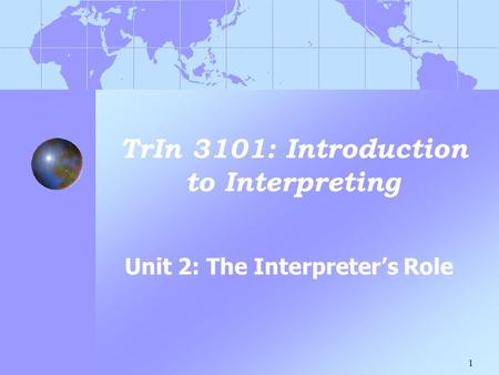 1 TrIn 3101: Introduction to Interpreting Unit 2: The Interpreter's Role.