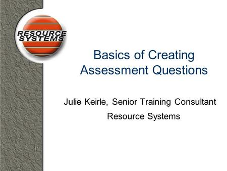 Basics of Creating Assessment Questions Julie Keirle, Senior Training Consultant Resource Systems.