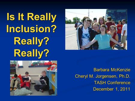 Is It Really Inclusion? Really? Really? Barbara McKenzie Cheryl M. Jorgensen, Ph.D. TASH Conference December 1, 2011.