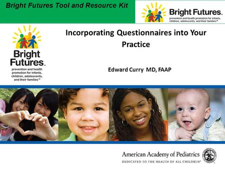 1 Bright Futures Tool and Resource Kit 1 Incorporating Questionnaires into Your Practice Edward Curry MD, FAAP.