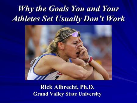 Why the Goals You and Your Athletes Set Usually Don't Work Rick Albrecht, Ph.D. Grand Valley State University.