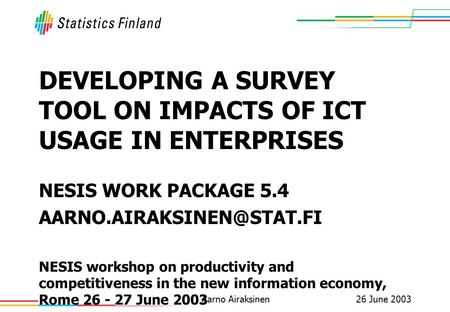 26 June 2003Aarno Airaksinen DEVELOPING A SURVEY TOOL ON IMPACTS OF ICT USAGE IN ENTERPRISES NESIS WORK PACKAGE 5.4 NESIS workshop.