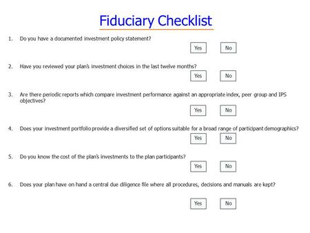 Fiduciary Checklist 1.Do you have a documented investment policy statement? YesNo 2.Have you reviewed your plan's investment choices in the last twelve.