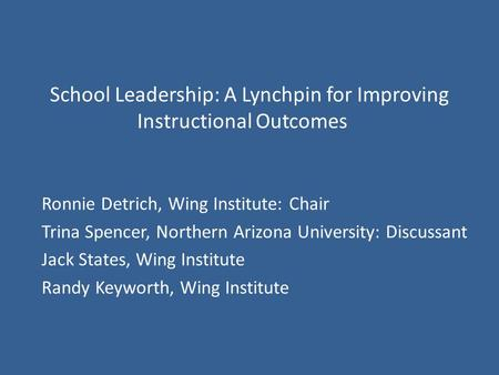 School Leadership: A Lynchpin for Improving Instructional Outcomes Ronnie Detrich, Wing Institute: Chair Trina Spencer, Northern Arizona University: Discussant.