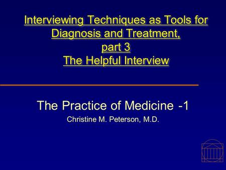 Interviewing Techniques as Tools for Diagnosis and Treatment, part 3 The Helpful Interview The Practice of Medicine -1 Christine M. Peterson, M.D.