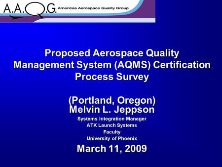 Proposed Aerospace Quality Management System (AQMS) Certification Process Survey (Portland, Oregon) Melvin L. Jeppson Systems Integration Manager ATK Launch.