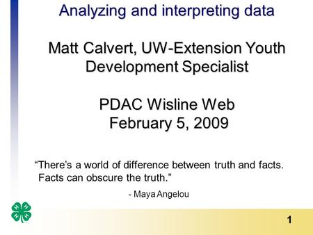 "1 Analyzing and interpreting data Matt Calvert, UW-Extension Youth Development Specialist PDAC Wisline Web February 5, 2009 ""There's a world of difference."