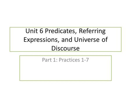 Unit 6 Predicates, Referring Expressions, and Universe of Discourse Part 1: Practices 1-7.
