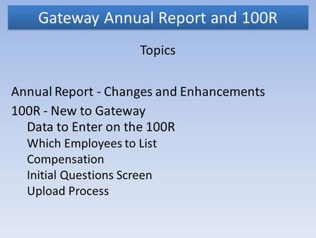 Gateway Annual Report and 100R Topics Annual Report - Changes and Enhancements 100R - New to Gateway Data to Enter on the 100R Which Employees to List.