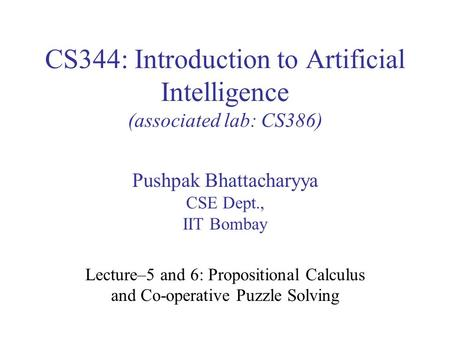 CS344: Introduction to Artificial Intelligence (associated lab: CS386) Pushpak Bhattacharyya CSE Dept., IIT Bombay Lecture–5 and 6: Propositional Calculus.