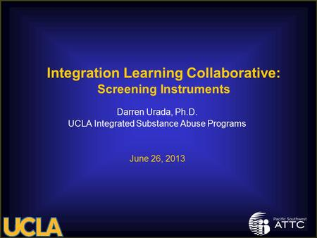 Darren Urada, Ph.D. UCLA Integrated Substance Abuse Programs June 26, 2013 Integration Learning Collaborative: Screening Instruments.
