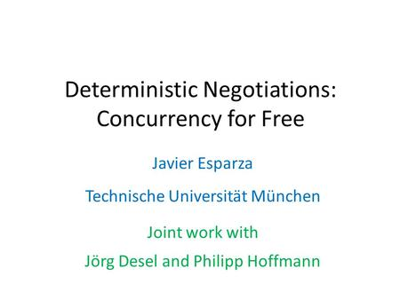 Deterministic Negotiations: Concurrency for Free Javier Esparza Technische Universität München Joint work with Jörg Desel and Philipp Hoffmann.