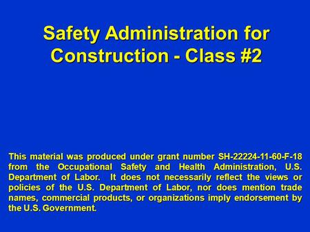 Safety Administration for Construction - Class #2 This material was produced under grant number SH-22224-11-60-F-18 from the Occupational Safety and Health.