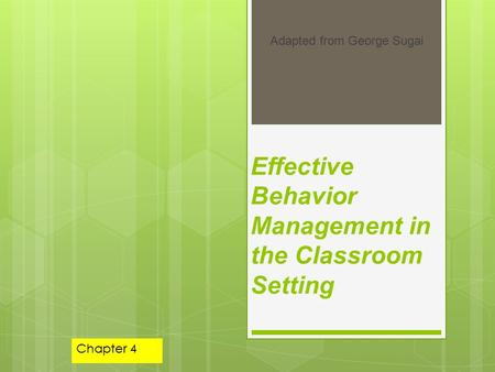 Effective Behavior Management in the Classroom Setting Adapted from George Sugai Chapter 4.