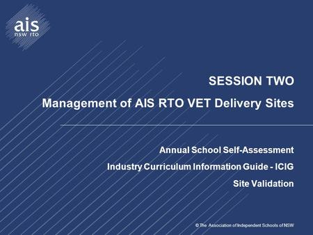 © The Association of Independent Schools of NSW SESSION TWO Management of AIS RTO VET Delivery Sites Annual School Self-Assessment Industry Curriculum.