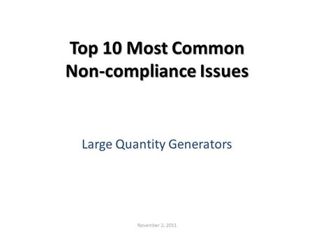 Top 10 Most Common Non-compliance Issues Large Quantity Generators November 2, 2011.